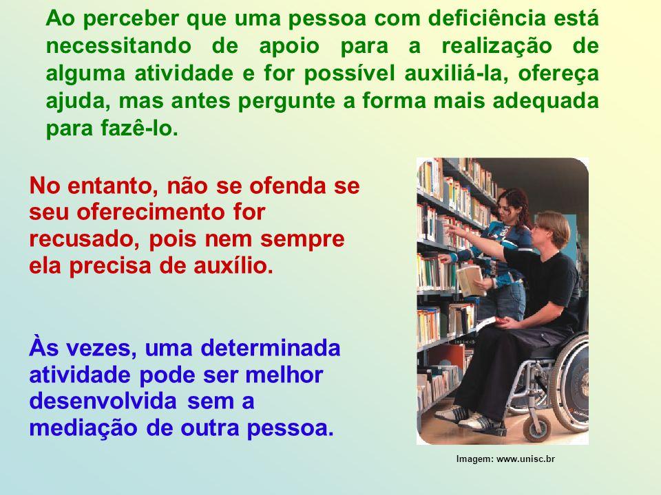 Ao perceber que uma pessoa com deficiência está necessitando de apoio para a realização de alguma atividade e for possível auxiliá-la, ofereça ajuda,