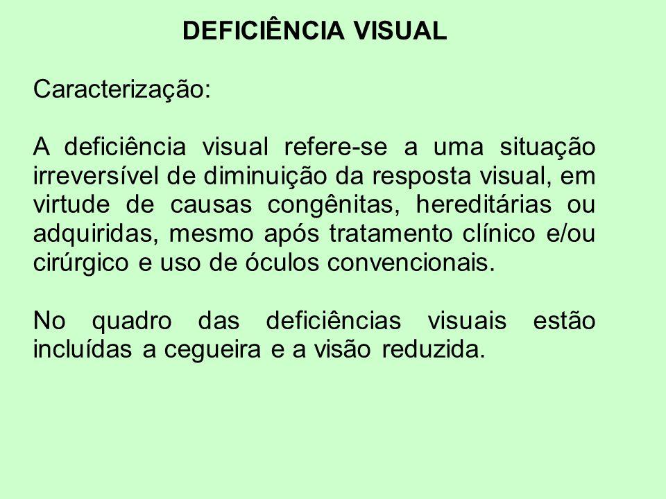 DEFICIÊNCIA VISUAL Caracterização: A deficiência visual refere-se a uma situação irreversível de diminuição da resposta visual, em virtude de causas c