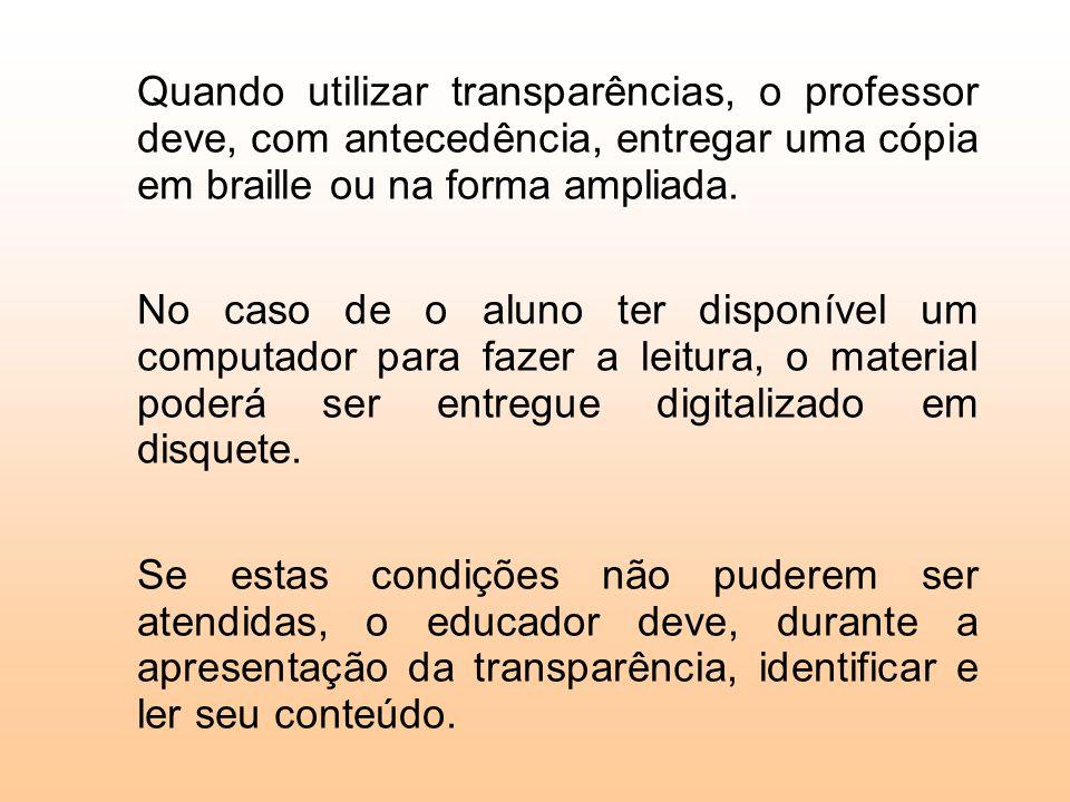 Quando utilizar transparências, o professor deve, com antecedência, entregar uma cópia em braille ou na forma ampliada. No caso de o aluno ter disponí