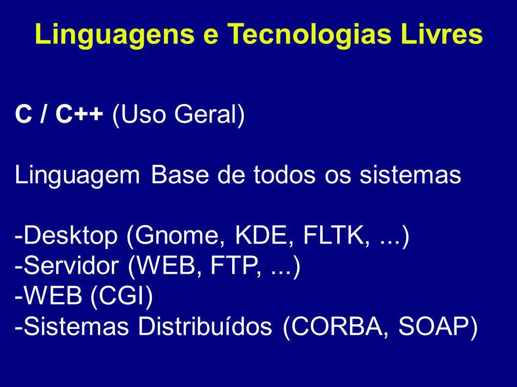 Linguagens e Tecnologias Livres C / C++ (Uso Geral) Linguagem Base de todos os sistemas -Desktop (Gnome, KDE, FLTK,...) -Servidor (WEB, FTP,...) -WEB (CGI) -Sistemas Distribuídos (CORBA, SOAP)