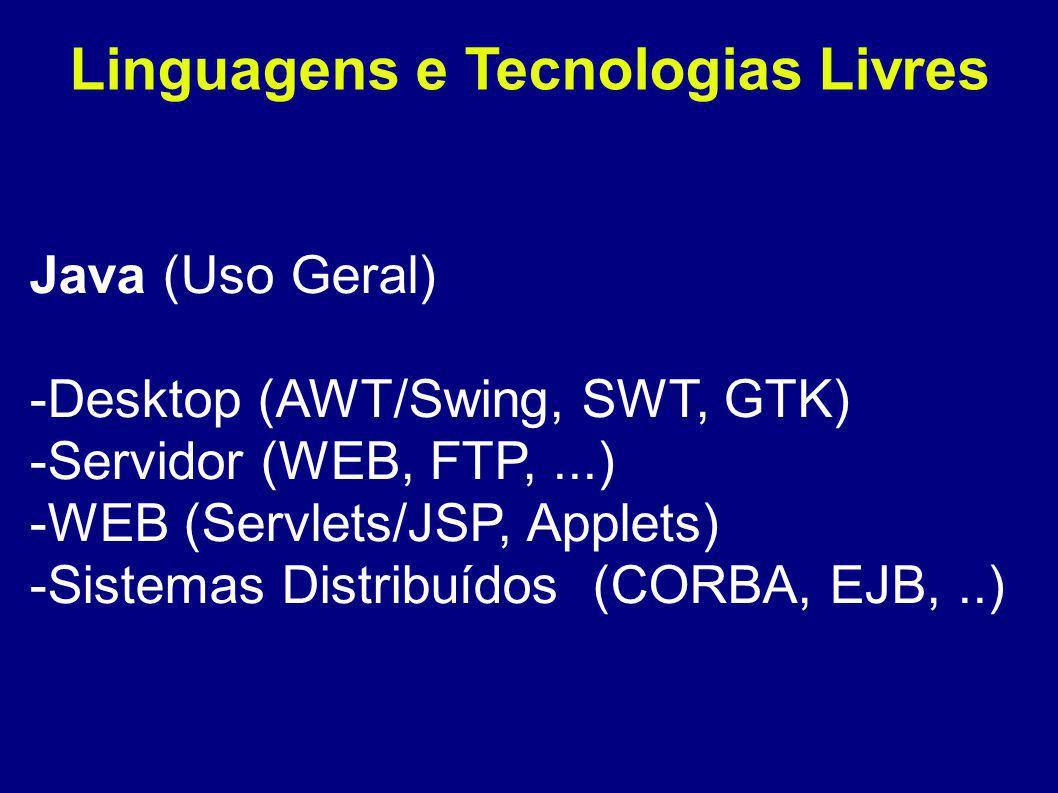 Linguagens e Tecnologias Livres Java (Uso Geral) -Desktop (AWT/Swing, SWT, GTK) -Servidor (WEB, FTP,...) -WEB (Servlets/JSP, Applets) -Sistemas Distribuídos (CORBA, EJB,..)