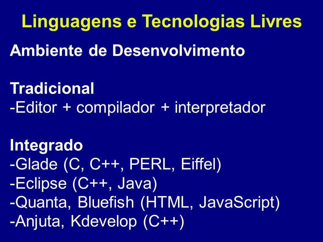 Linguagens e Tecnologias Livres Ambiente de Desenvolvimento Tradicional -Editor + compilador + interpretador Integrado -Glade (C, C++, PERL, Eiffel) -Eclipse (C++, Java) -Quanta, Bluefish (HTML, JavaScript) -Anjuta, Kdevelop (C++)