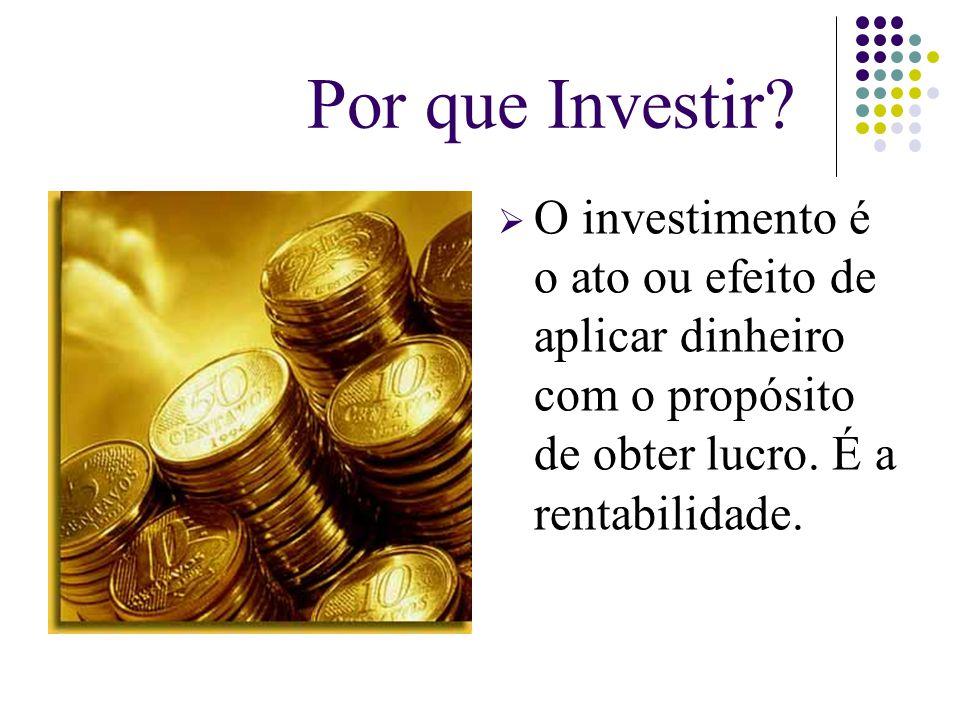Por que Investir?  O investimento é o ato ou efeito de aplicar dinheiro com o propósito de obter lucro. É a rentabilidade.