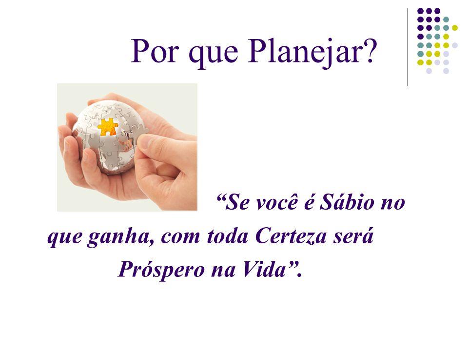 """Por que Planejar? """"Se você é Sábio no que ganha, com toda Certeza será Próspero na Vida""""."""