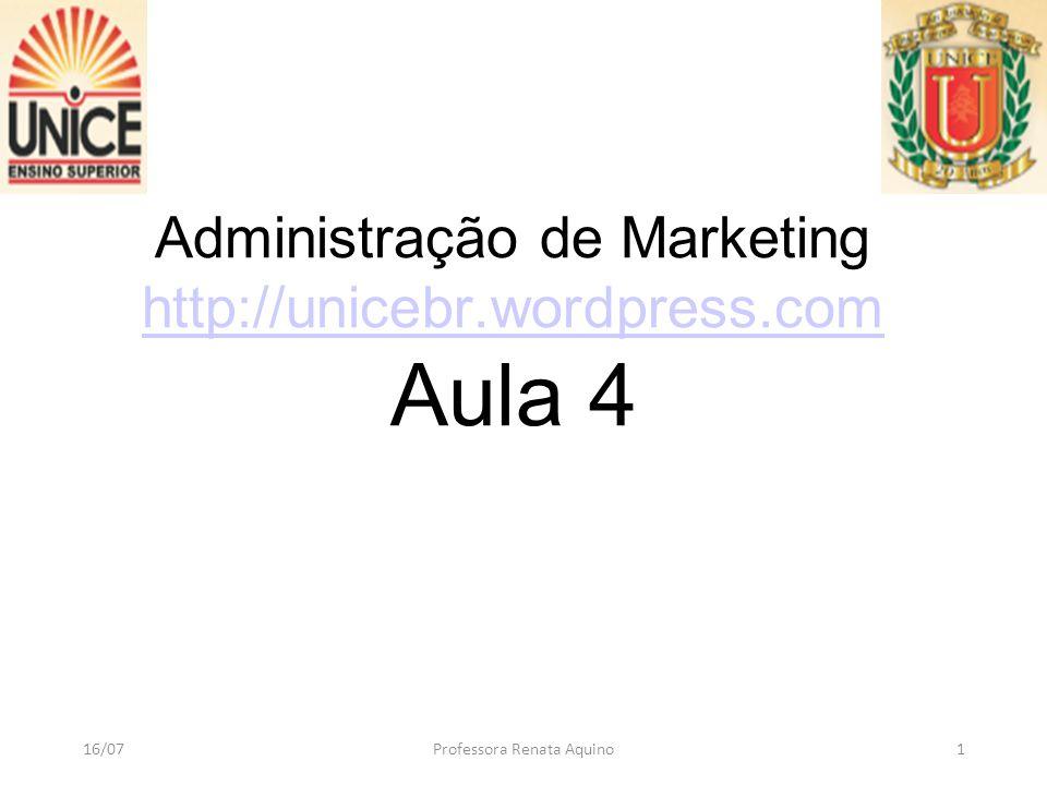 Administração de Marketing http://unicebr.wordpress.com Aula 4 http://unicebr.wordpress.com 16/07Professora Renata Aquino1