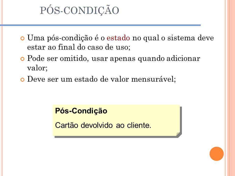 PÓS-CONDIÇÃO Uma pós-condição é o estado no qual o sistema deve estar ao final do caso de uso; Pode ser omitido, usar apenas quando adicionar valor; D