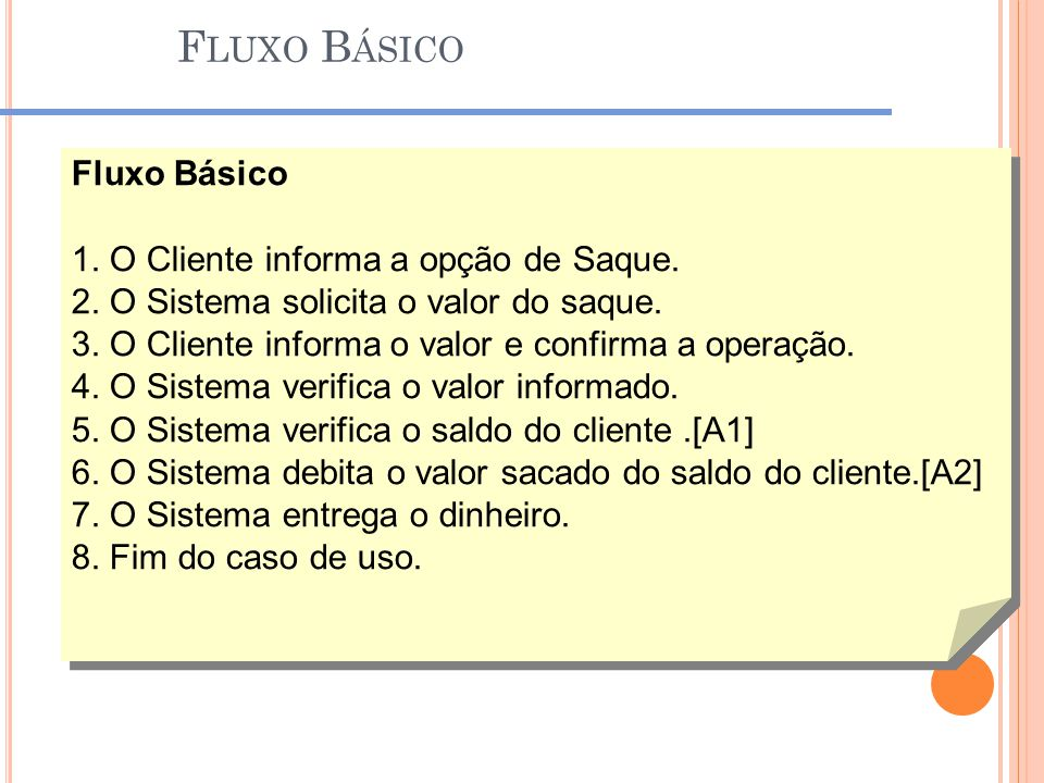 F LUXO B ÁSICO Fluxo Básico 1. O Cliente informa a opção de Saque. 2. O Sistema solicita o valor do saque. 3. O Cliente informa o valor e confirma a o