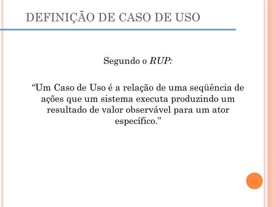 """DEFINIÇÃO DE CASO DE USO Segundo o RUP: """"Um Caso de Uso é a relação de uma seqüência de ações que um sistema executa produzindo um resultado de valor"""