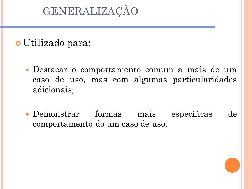 GENERALIZAÇÃO Utilizado para: Destacar o comportamento comum a mais de um caso de uso, mas com algumas particularidades adicionais; Demonstrar formas