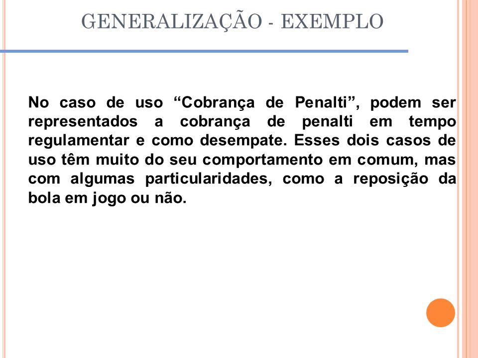 """GENERALIZAÇÃO - EXEMPLO No caso de uso """"Cobrança de Penalti"""", podem ser representados a cobrança de penalti em tempo regulamentar e como desempate. Es"""