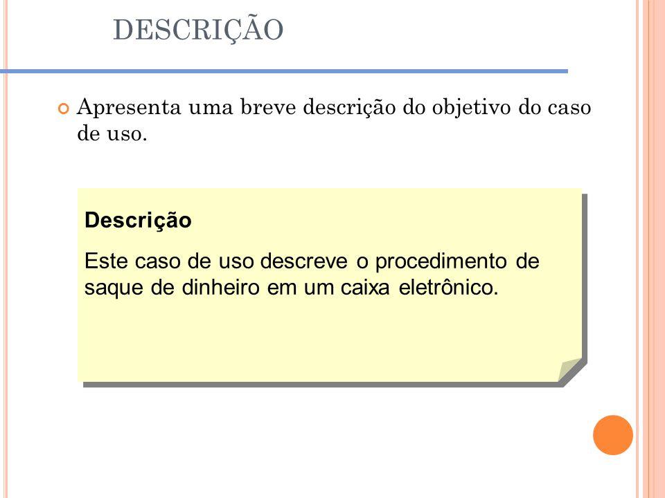 DESCRIÇÃO Apresenta uma breve descrição do objetivo do caso de uso. Descrição Este caso de uso descreve o procedimento de saque de dinheiro em um caix
