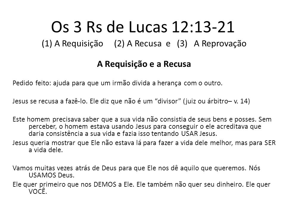 Os 3 Rs de Lucas 12:13-21 (1) A Requisição (2) A Recusa e (3) A Reprovação A Reprovação O dinheiro nos cega para a realidade.