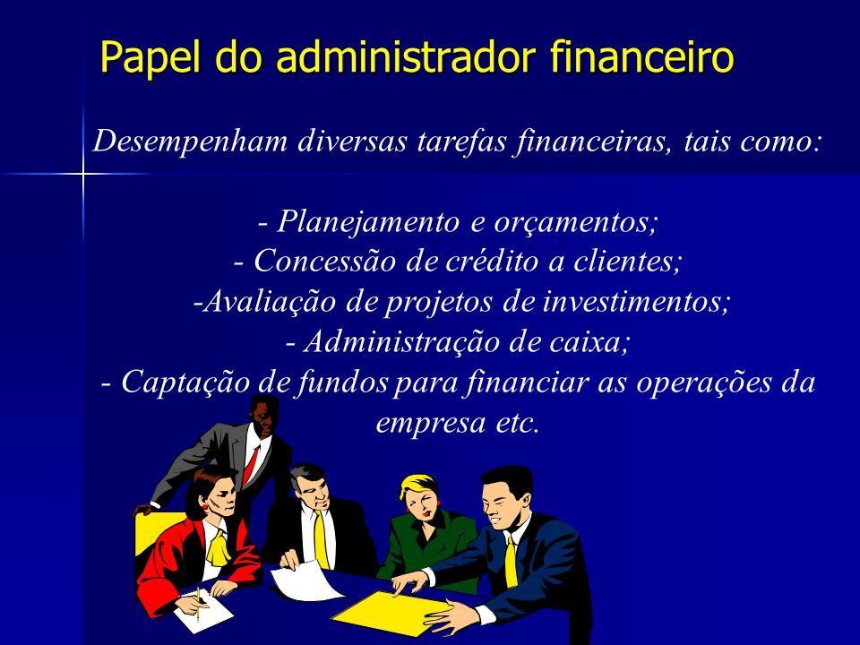 Papel do administrador financeiro Desempenham diversas tarefas financeiras, tais como: - Planejamento e orçamentos; - Concessão de crédito a clientes;