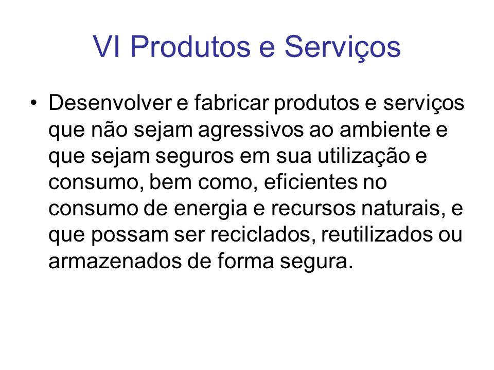 VI Produtos e Serviços Desenvolver e fabricar produtos e serviços que não sejam agressivos ao ambiente e que sejam seguros em sua utilização e consumo