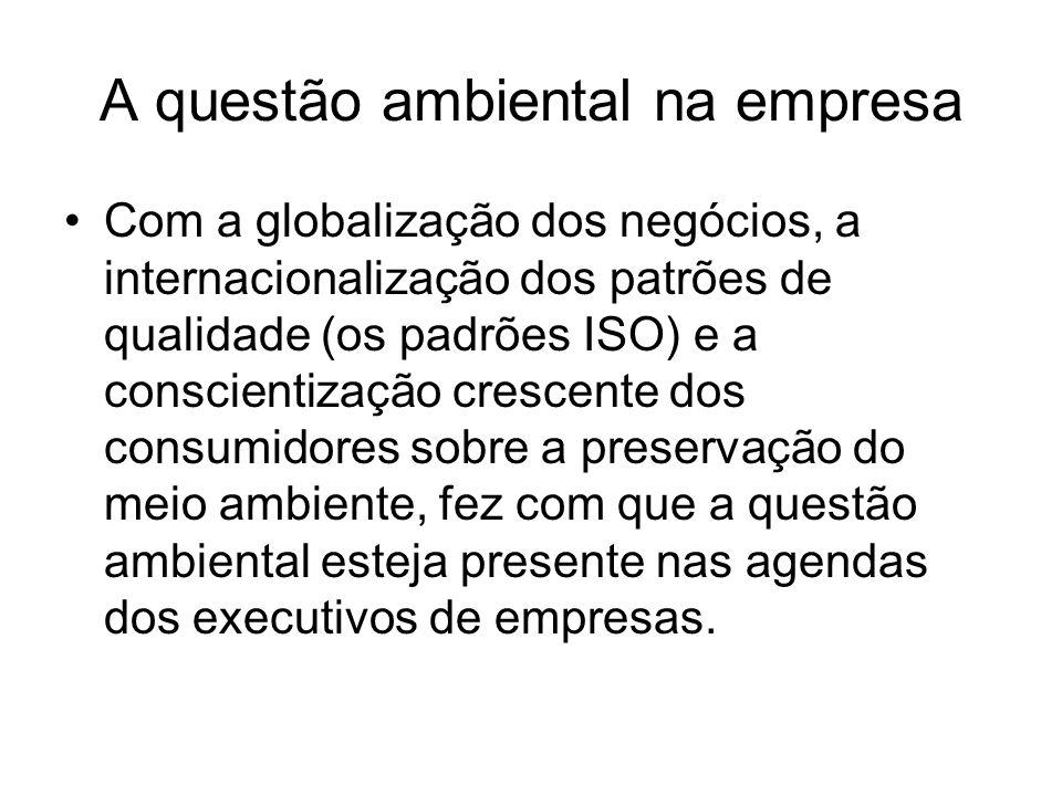 A questão ambiental na empresa Com a globalização dos negócios, a internacionalização dos patrões de qualidade (os padrões ISO) e a conscientização cr