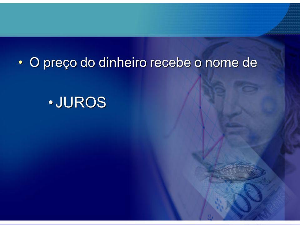 O preço do dinheiro recebe o nome deO preço do dinheiro recebe o nome de JUROSJUROS