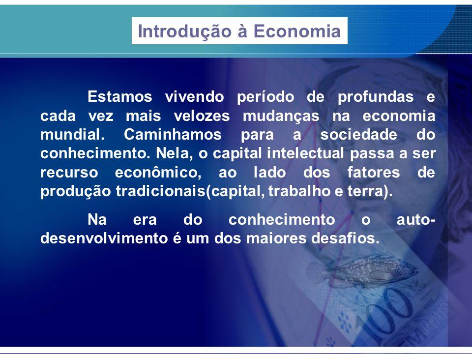 Introdução à Economia Estamos vivendo período de profundas e cada vez mais velozes mudanças na economia mundial. Caminhamos para a sociedade do conhec