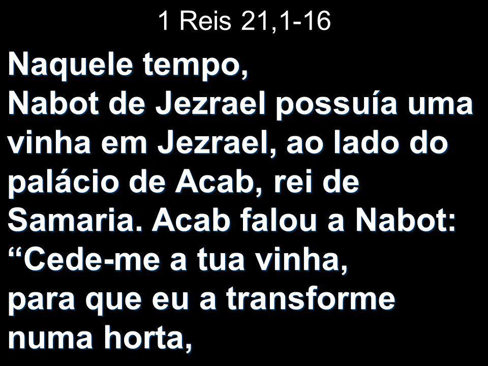 """1 Reis 21,1-16 Naquele tempo, Nabot de Jezrael possuía uma vinha em Jezrael, ao lado do palácio de Acab, rei de Samaria. Acab falou a Nabot: """"Cede-me"""