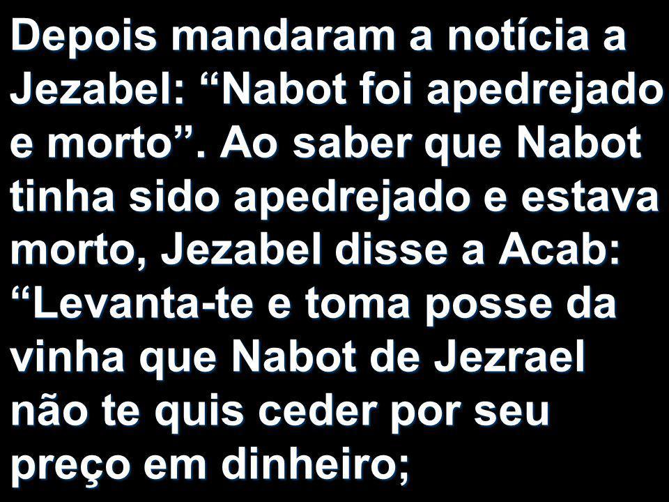 """Depois mandaram a notícia a Jezabel: """"Nabot foi apedrejado e morto"""". Ao saber que Nabot tinha sido apedrejado e estava morto, Jezabel disse a Acab: """"L"""