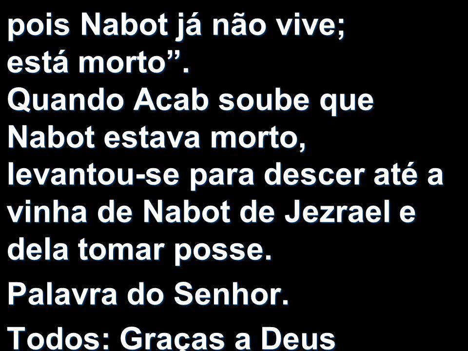 """pois Nabot já não vive; está morto"""". Quando Acab soube que Nabot estava morto, levantou-se para descer até a vinha de Nabot de Jezrael e dela tomar po"""