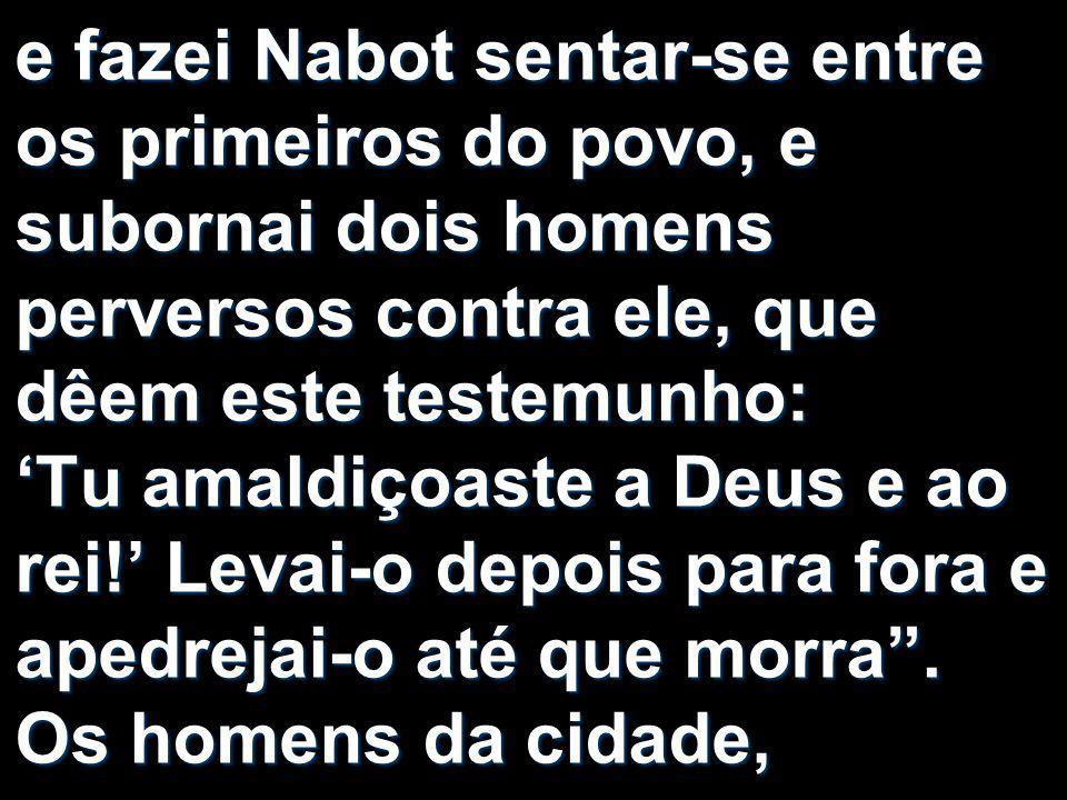 e fazei Nabot sentar-se entre os primeiros do povo, e subornai dois homens perversos contra ele, que dêem este testemunho: 'Tu amaldiçoaste a Deus e a
