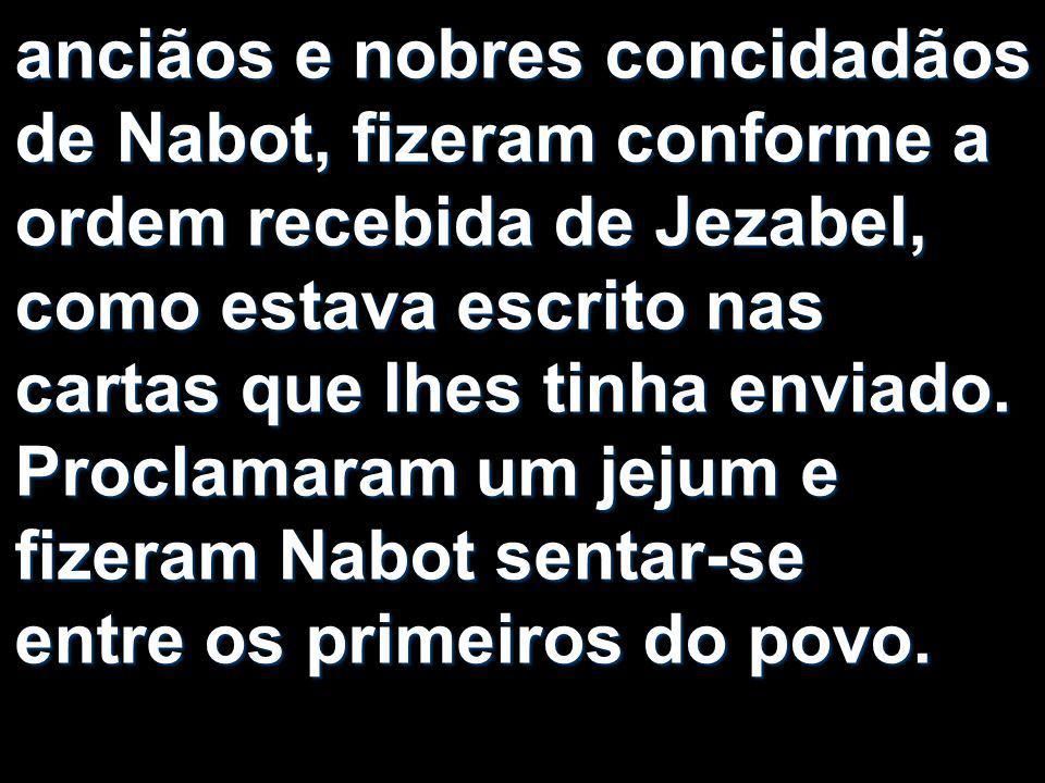 anciãos e nobres concidadãos de Nabot, fizeram conforme a ordem recebida de Jezabel, como estava escrito nas cartas que lhes tinha enviado. Proclamara
