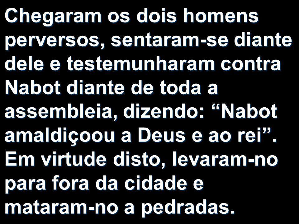 """Chegaram os dois homens perversos, sentaram-se diante dele e testemunharam contra Nabot diante de toda a assembleia, dizendo: """"Nabot amaldiçoou a Deus"""