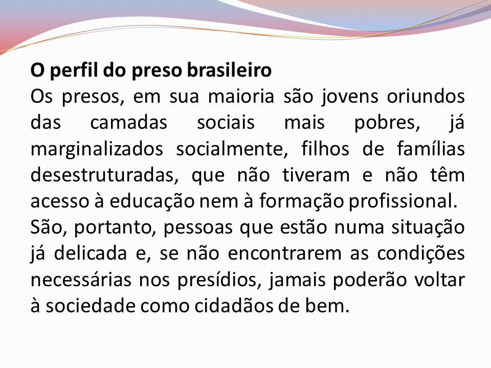 O perfil do preso brasileiro Os presos, em sua maioria são jovens oriundos das camadas sociais mais pobres, já marginalizados socialmente, filhos de f