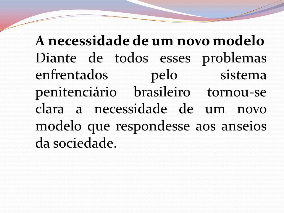 A necessidade de um novo modelo Diante de todos esses problemas enfrentados pelo sistema penitenciário brasileiro tornou-se clara a necessidade de um