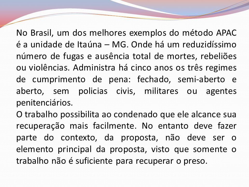 No Brasil, um dos melhores exemplos do método APAC é a unidade de Itaúna – MG. Onde há um reduzidíssimo número de fugas e ausência total de mortes, re