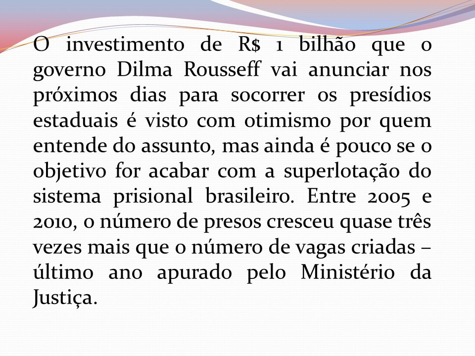 O investimento de R$ 1 bilhão que o governo Dilma Rousseff vai anunciar nos próximos dias para socorrer os presídios estaduais é visto com otimismo po