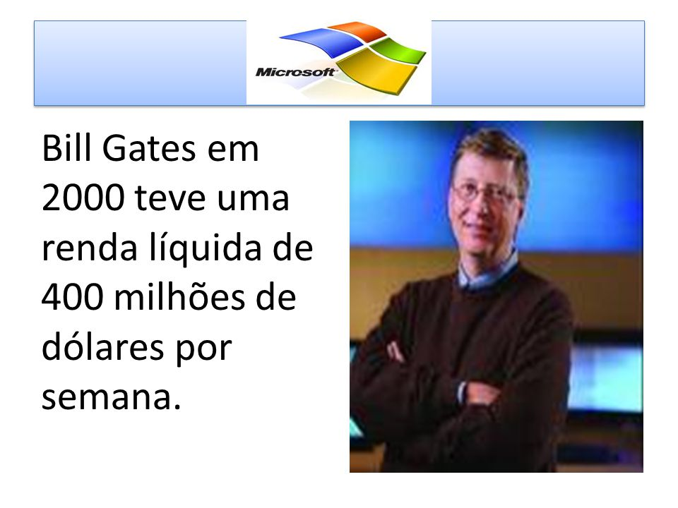 Bill Gates em 2000 teve uma renda líquida de 400 milhões de dólares por semana.