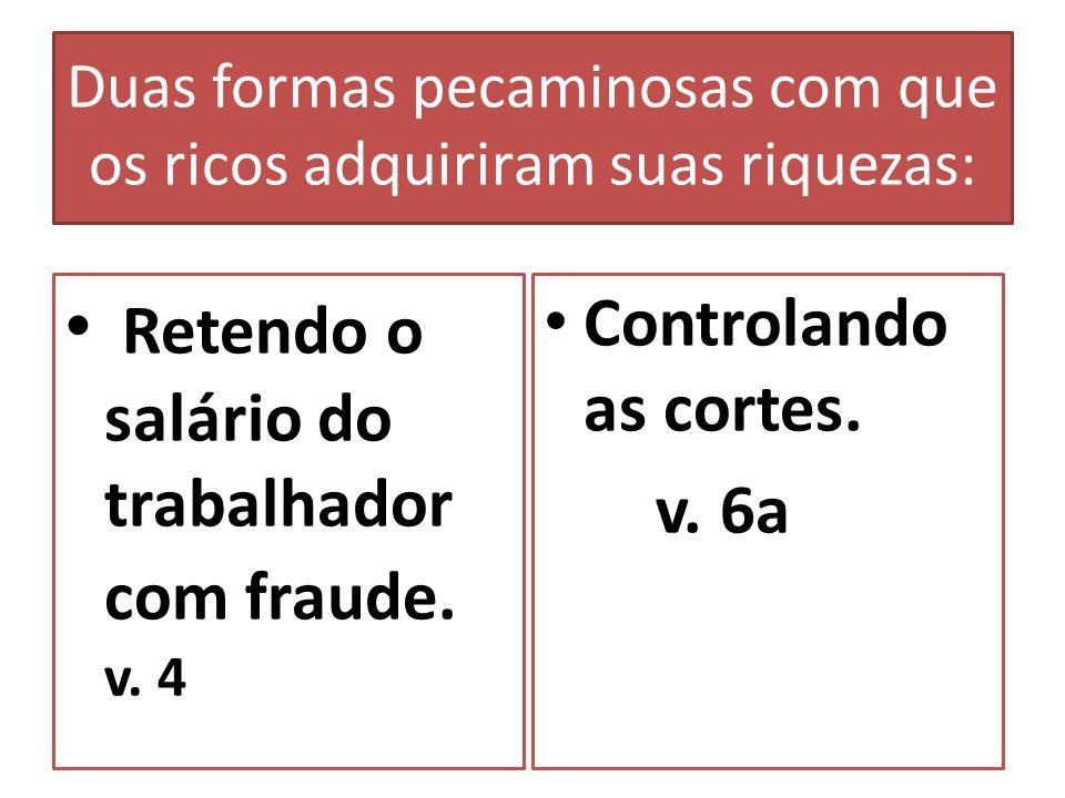 Duas formas pecaminosas com que os ricos adquiriram suas riquezas: Retendo o salário do trabalhador com fraude. v. 4 Controlando as cortes. v. 6a
