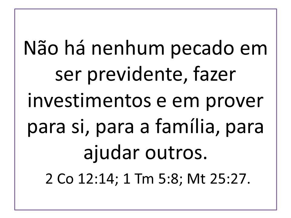 Não há nenhum pecado em ser previdente, fazer investimentos e em prover para si, para a família, para ajudar outros. 2 Co 12:14; 1 Tm 5:8; Mt 25:27.