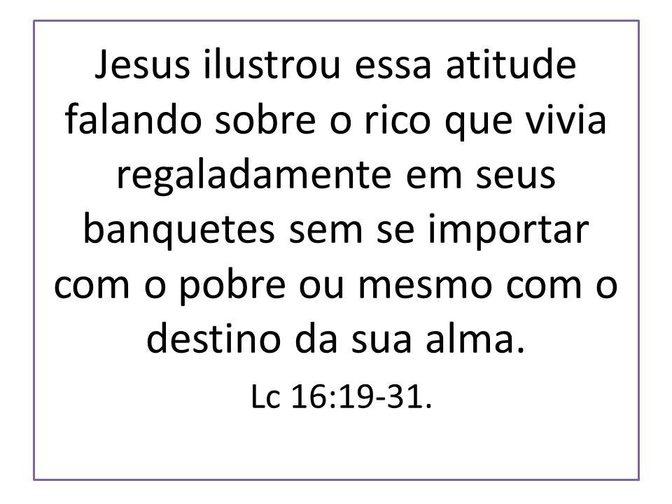 Jesus ilustrou essa atitude falando sobre o rico que vivia regaladamente em seus banquetes sem se importar com o pobre ou mesmo com o destino da sua a