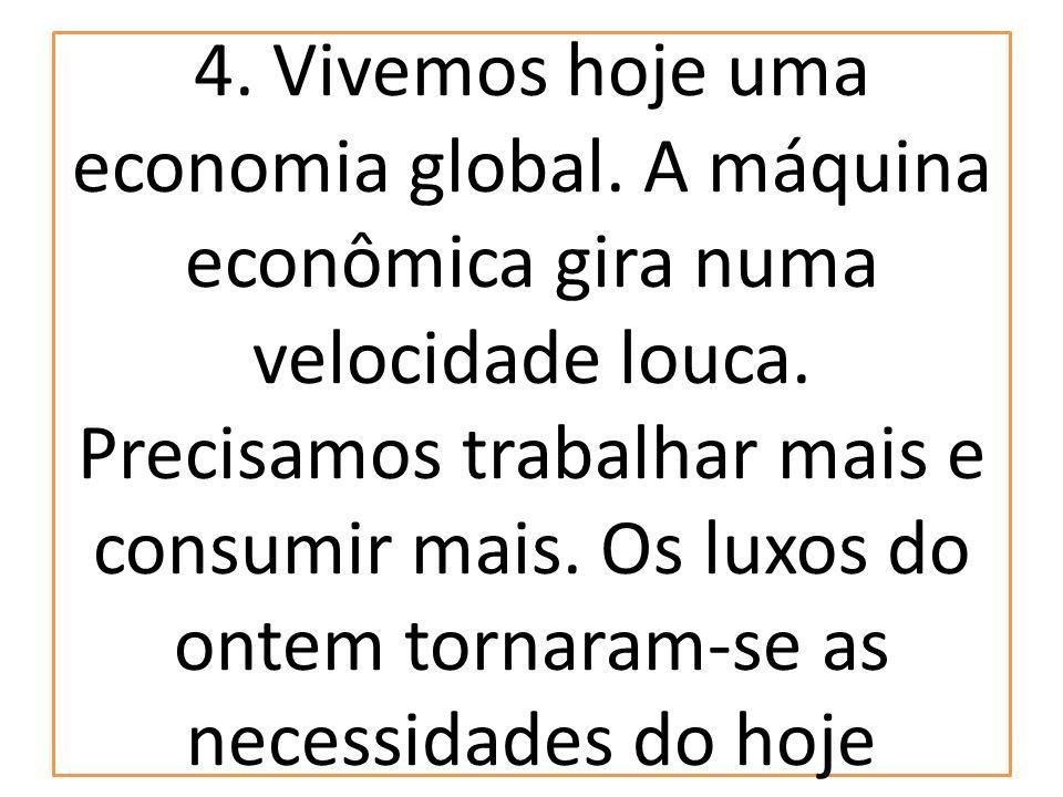 4. Vivemos hoje uma economia global. A máquina econômica gira numa velocidade louca. Precisamos trabalhar mais e consumir mais. Os luxos do ontem torn