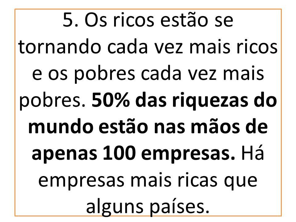 5. Os ricos estão se tornando cada vez mais ricos e os pobres cada vez mais pobres. 50% das riquezas do mundo estão nas mãos de apenas 100 empresas. H