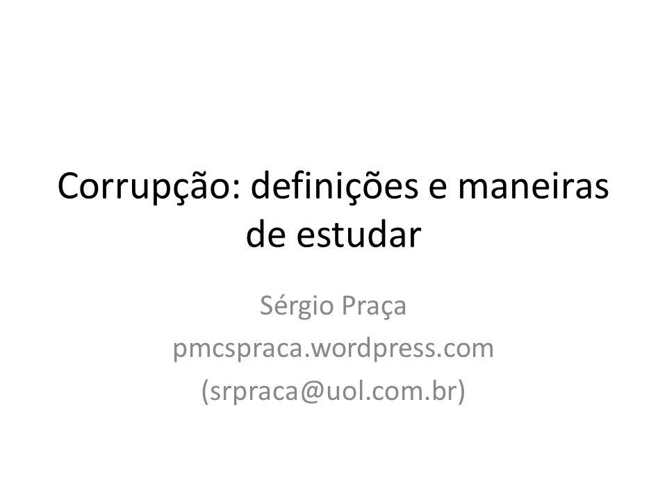 Corrupção: definições e maneiras de estudar Sérgio Praça pmcspraca.wordpress.com (srpraca@uol.com.br)