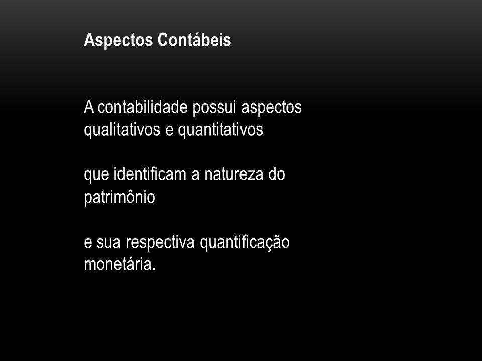 Aspectos Contábeis A contabilidade possui aspectos qualitativos e quantitativos que identificam a natureza do patrimônio e sua respectiva quantificação monetária.
