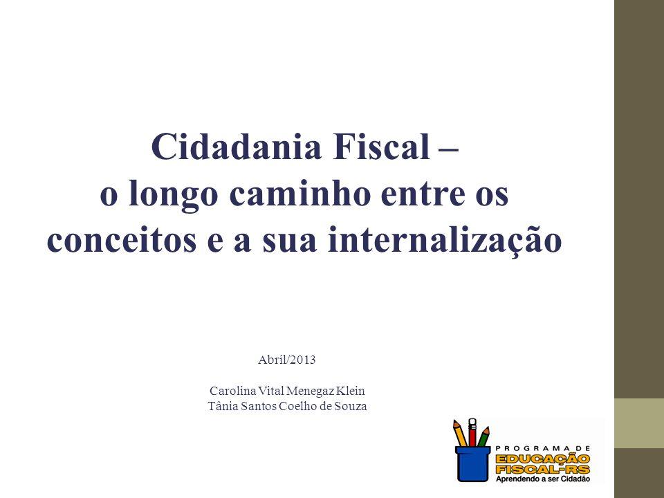 Cidadania Fiscal – o longo caminho entre os conceitos e a sua internalização Abril/2013 Carolina Vital Menegaz Klein Tânia Santos Coelho de Souza
