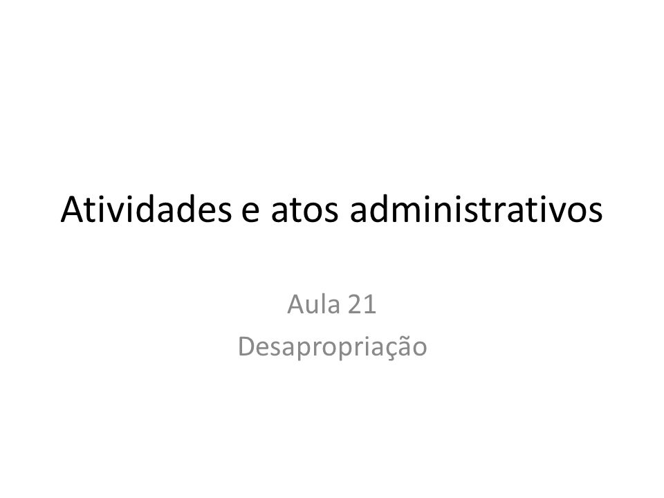 Atividades e atos administrativos Aula 21 Desapropriação