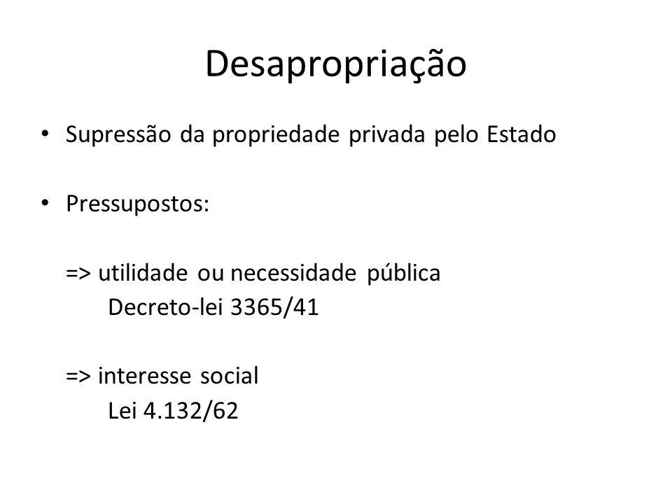 Desapropriação Supressão da propriedade privada pelo Estado Pressupostos: => utilidade ou necessidade pública Decreto-lei 3365/41 => interesse social