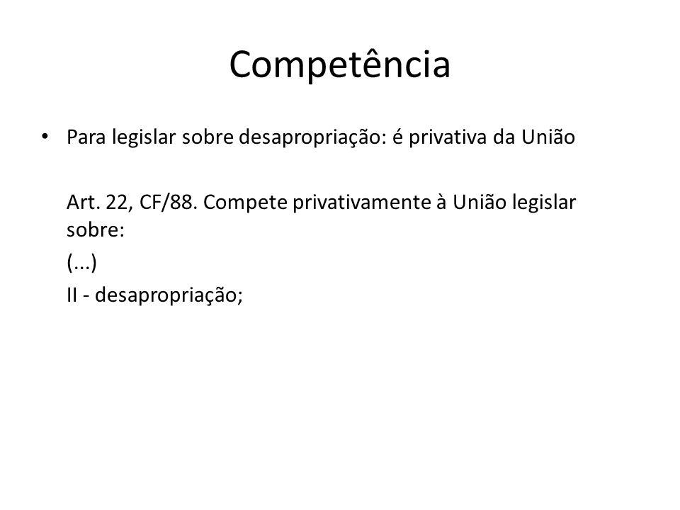 Competência Para legislar sobre desapropriação: é privativa da União Art. 22, CF/88. Compete privativamente à União legislar sobre: (...) II - desapro