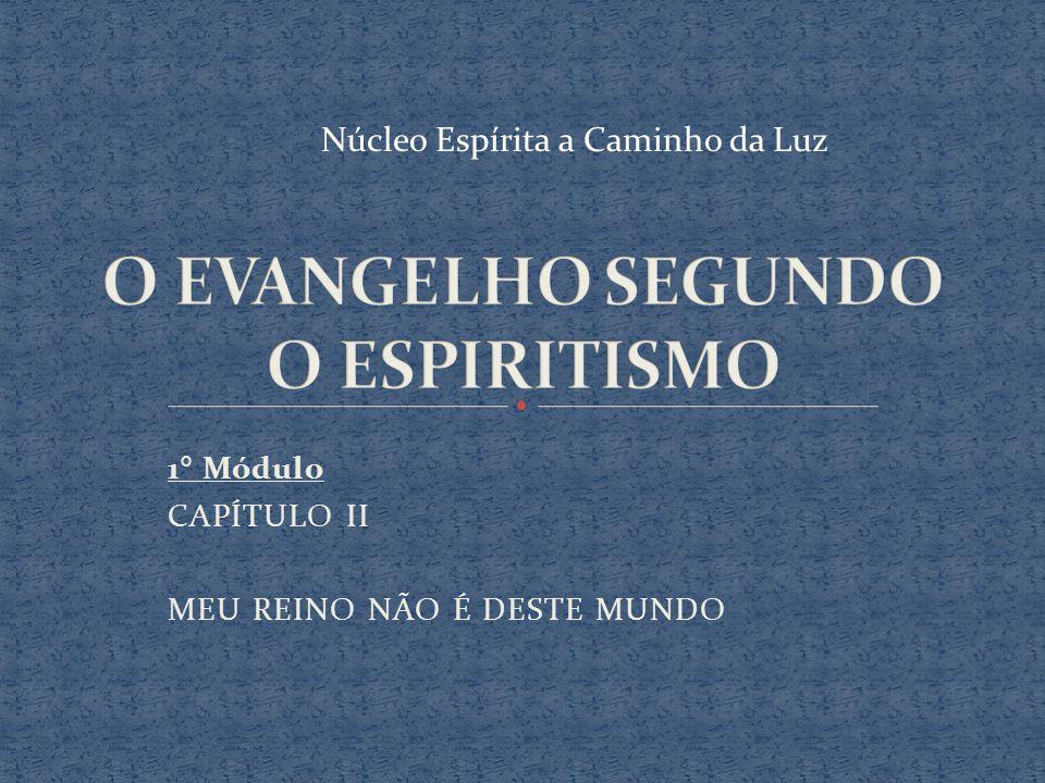 1° Módulo CAPÍTULO II MEU REINO NÃO É DESTE MUNDO Núcleo Espírita a Caminho da Luz