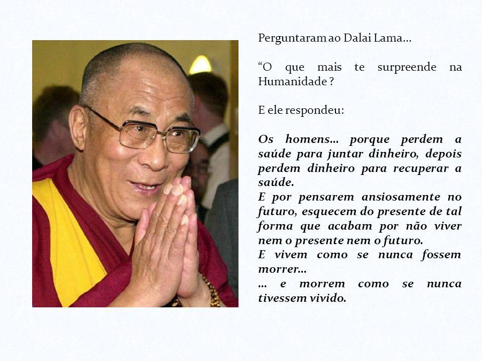 """Perguntaram ao Dalai Lama... """"O que mais te surpreende na Humanidade ? E ele respondeu: Os homens… porque perdem a saúde para juntar dinheiro, depois"""