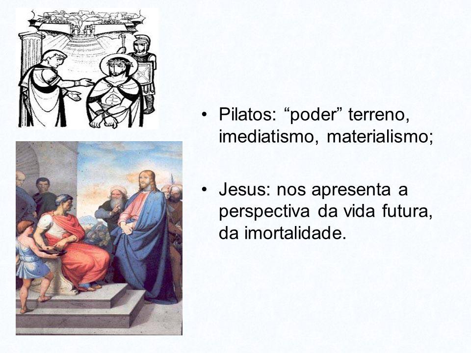 "L Pilatos: ""poder"" terreno, imediatismo, materialismo; Jesus: nos apresenta a perspectiva da vida futura, da imortalidade."