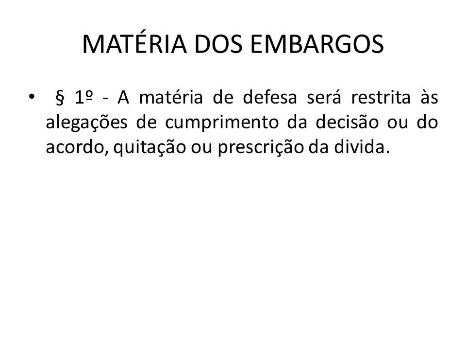 MATÉRIA DOS EMBARGOS § 1º - A matéria de defesa será restrita às alegações de cumprimento da decisão ou do acordo, quitação ou prescrição da divida.