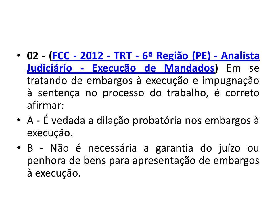 02 - (FCC - 2012 - TRT - 6ª Região (PE) - Analista Judiciário - Execução de Mandados) Em se tratando de embargos à execução e impugnação à sentença no processo do trabalho, é correto afirmar:FCC - 2012 - TRT - 6ª Região (PE) - Analista Judiciário - Execução de Mandados A - É vedada a dilação probatória nos embargos à execução.