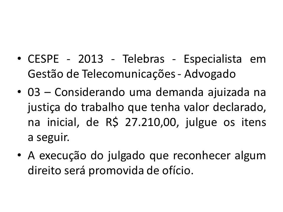 CESPE - 2013 - Telebras - Especialista em Gestão de Telecomunicações - Advogado 03 – Considerando uma demanda ajuizada na justiça do trabalho que tenha valor declarado, na inicial, de R$ 27.210,00, julgue os itens a seguir.