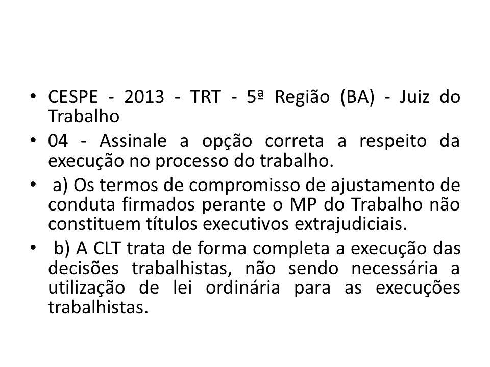 CESPE - 2013 - TRT - 5ª Região (BA) - Juiz do Trabalho 04 - Assinale a opção correta a respeito da execução no processo do trabalho.